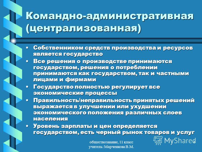 обществознание, 11 класс учитель: Марченкова В.М. 4 Командно-административная (централизованная) Собственником средств производства и ресурсов является государствоСобственником средств производства и ресурсов является государство Все решения о произв
