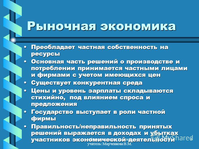 обществознание, 11 класс учитель: Марченкова В.М. 5 Рыночная экономика Преобладает частная собственность на ресурсыПреобладает частная собственность на ресурсы Основная часть решений о производстве и потреблении принимается частными лицами и фирмами