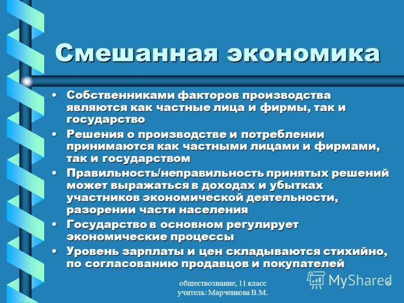 обществознание, 11 класс учитель: Марченкова В.М. 6 Смешанная экономика Собственниками факторов производства являются как частные лица и фирмы, так и государствоСобственниками факторов производства являются как частные лица и фирмы, так и государство