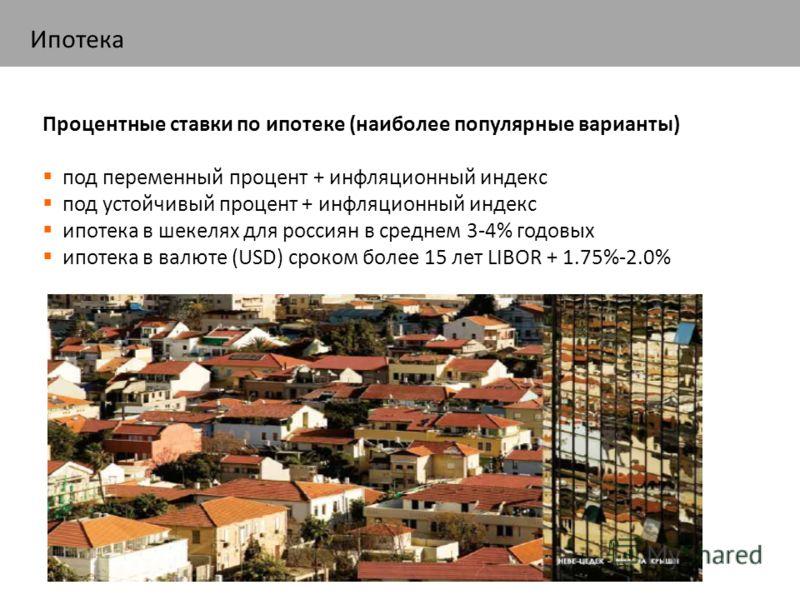 Процентные ставки по ипотеке (наиболее популярные варианты) под переменный процент + инфляционный индекс под устойчивый процент + инфляционный индекс ипотека в шекелях для россиян в среднем 3-4% годовых ипотека в валюте (USD) сроком более 15 лет LIBO