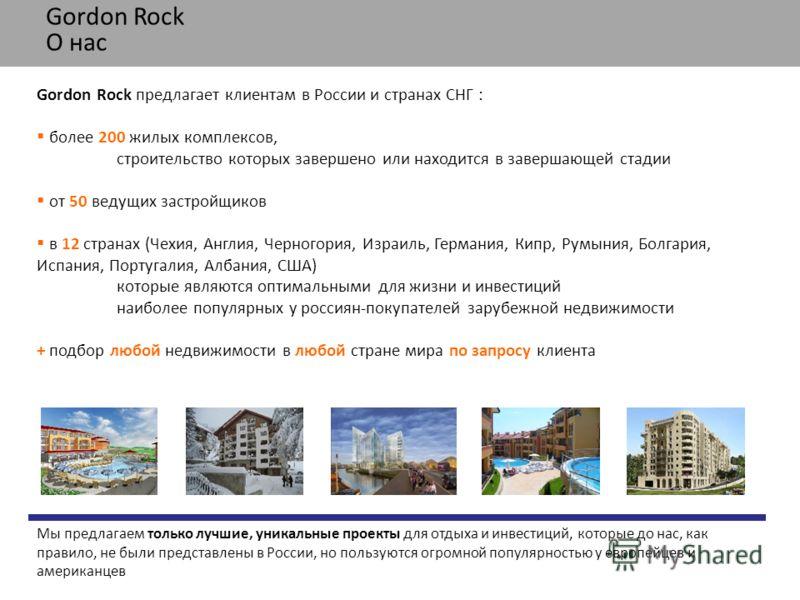 Gordon Rock О нас Мы предлагаем только лучшие, уникальные проекты для отдыха и инвестиций, которые до нас, как правило, не были представлены в России, но пользуются огромной популярностью у европейцев и американцев Gordon Rock предлагает клиентам в Р