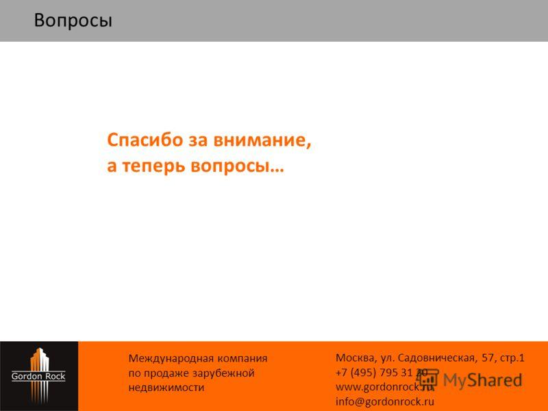 Вопросы Международная компания по продаже зарубежной недвижимости Москва, ул. Cадовническая, 57, стр.1 +7 (495) 795 31 20 www.gordonrock.ru info@gordonrock.ru Спасибо за внимание, а теперь вопросы…