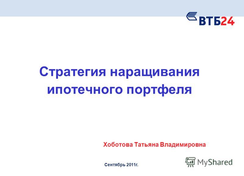 Стратегия наращивания ипотечного портфеля Хоботова Татьяна Владимировна Сентябрь 2011г.