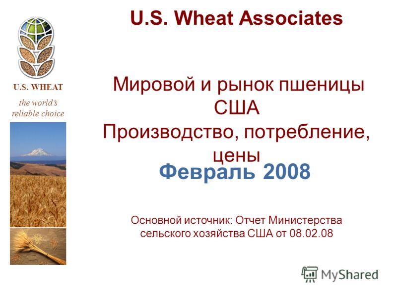 U.S. WHEAT the worlds reliable choice U.S. Wheat Associates Мировой и рынок пшеницы США Производство, потребление, цены Февраль 2008 Основной источник: Отчет Министерства сельского хозяйства США от 08.02.08