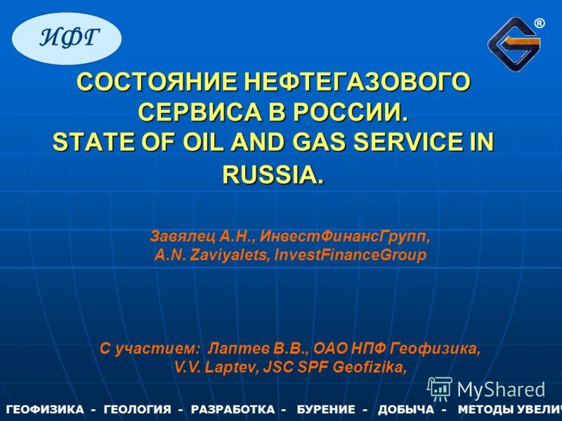 СОСТОЯНИЕ НЕФТЕГАЗОВОГО СЕРВИСА В РОССИИ. STATE OF OIL AND GAS SERVICE IN RUSSIA. СОСТОЯНИЕ НЕФТЕГАЗОВОГО СЕРВИСА В РОССИИ. STATE OF OIL AND GAS SERVICE IN RUSSIA. Завялец А.Н., ИнвестФинансГрупп, A.N. Zaviyalets, InvestFinanceGroup С участием: Лапте