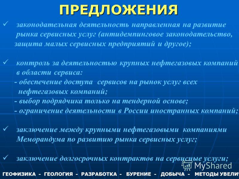 ГЕОФИЗИКА - ГЕОЛОГИЯ - РАЗРАБОТКА - БУРЕНИЕ - ДОБЫЧА - МЕТОДЫ УВЕЛИЧЕНИЯ НЕФТЕОТДАЧИ - КАПИТАЛЬНЫЙ РЕМОНТ СКВАЖИН - ЭКОЛОГИЯ законодательная деятельность направленная на развитие рынка сервисных услуг (антидемпинговое законодательство, защита малых с