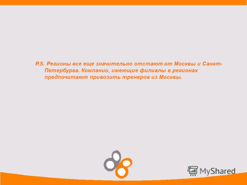 P.S. Регионы все еще значительно отстают от Москвы и Санкт- Петербурга. Компании, имеющие филиалы в регионах предпочитают привозить тренеров из Москвы.