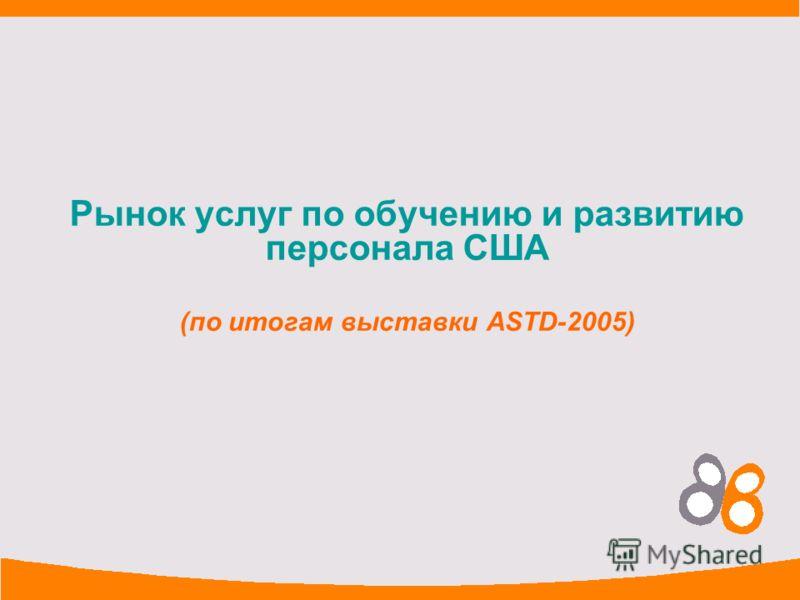 Рынок услуг по обучению и развитию персонала США (по итогам выставки ASTD-2005)