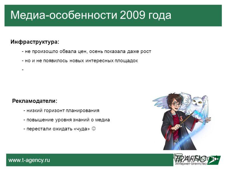www.t-agency.ru Медиа-особенности 2009 года Инфраструктура: - не произошло обвала цен, осень показала даже рост - но и не появилось новых интересных площадок - Рекламодатели: - низкий горизонт планирования - повышение уровня знаний о медиа - перестал