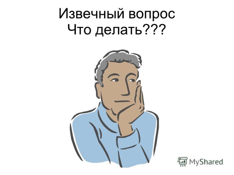Извечный вопрос Что делать???