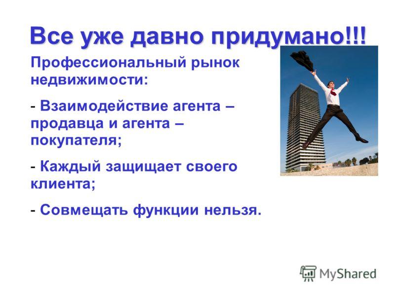 Все уже давно придумано!!! Профессиональный рынок недвижимости: - Взаимодействие агента – продавца и агента – покупателя; - Каждый защищает своего клиента; - Совмещать функции нельзя.