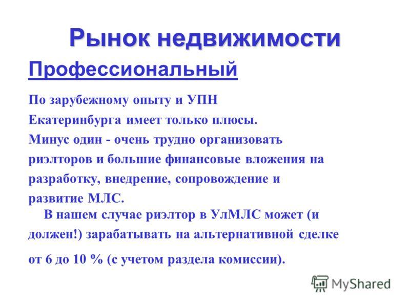 Рынок недвижимости Профессиональный По зарубежному опыту и УПН Екатеринбурга имеет только плюсы. Минус один - очень трудно организовать риэлторов и большие финансовые вложения на разработку, внедрение, сопровождение и развитие МЛС. В нашем случае риэ