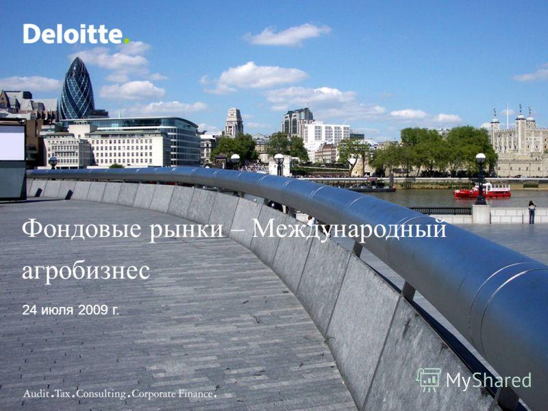 ©2007 Deloitte & Touche LLP. All rights reserved.1 Фондовые рынки – Международный агробизнес 24 июля 2009 г.
