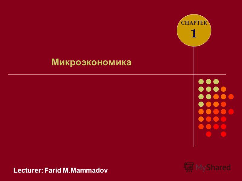 Lecturer: Farid M.Mammadov Микроэкономика CHAPTER 1
