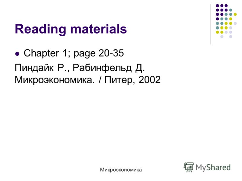 Reading materials Chapter 1; page 20-35 Пиндайк Р., Рабинфельд Д. Микроэкономика. / Питер, 2002 Микроэкономика