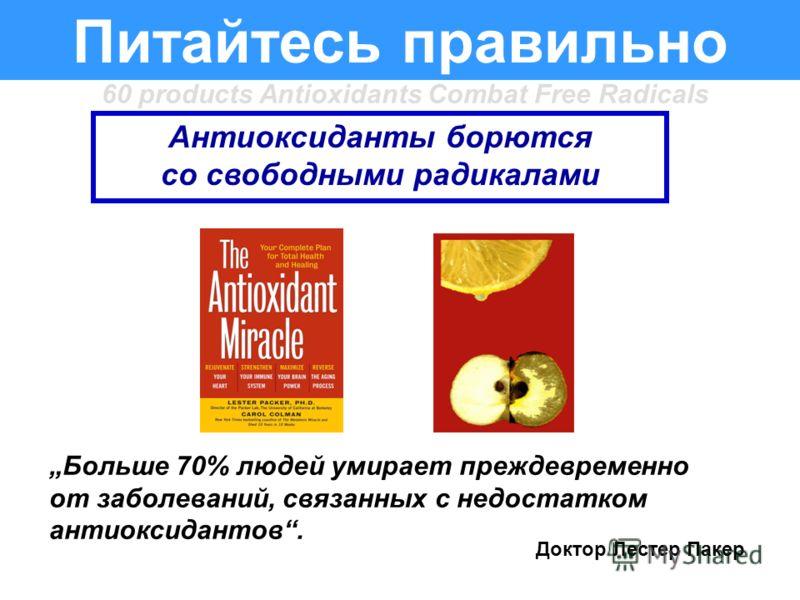 Питайтесь правильно Антиоксиданты борются со свободными радикалами Больше 70% людей умирает преждевременно от заболеваний, связанных с недостатком антиоксидантов. Доктор Лестер Пакер 60 products Antioxidants Combat Free Radicals