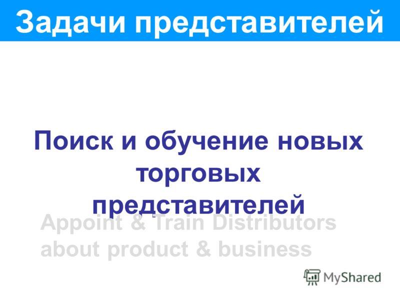 Задачи представителей Поиск и обучение новых торговых представителей Appoint & Train Distributors about product & business