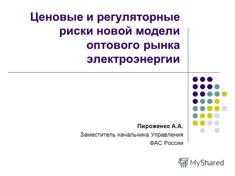 Ценовые и регуляторные риски новой модели оптового рынка электроэнергии Пироженко А.А. Заместитель начальника Управления ФАС России