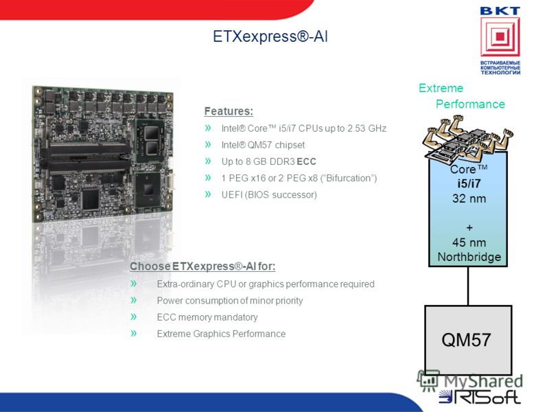 ETXexpress®-AI Core i5/i7 32 nm + 45 nm Northbridge Extreme Performance QM57 Features: » Intel® Core i5/i7 CPUs up to 2.53 GHz » Intel® QM57 chipset » Up to 8 GB DDR3 ECC » 1 PEG x16 or 2 PEG x8 (Bifurcation) » UEFI (BIOS successor) Choose ETXexpress