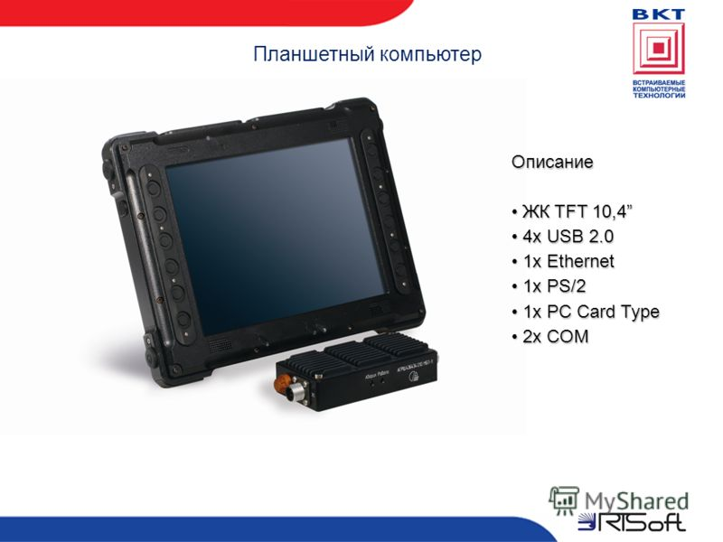 Планшетный компьютер Описание ЖК TFT 10,4 ЖК TFT 10,4 4x USB 2.0 4x USB 2.0 1x Ethernet 1x Ethernet 1x PS/2 1x PS/2 1x PC Card Type 1x PC Card Type 2x COM 2x COM