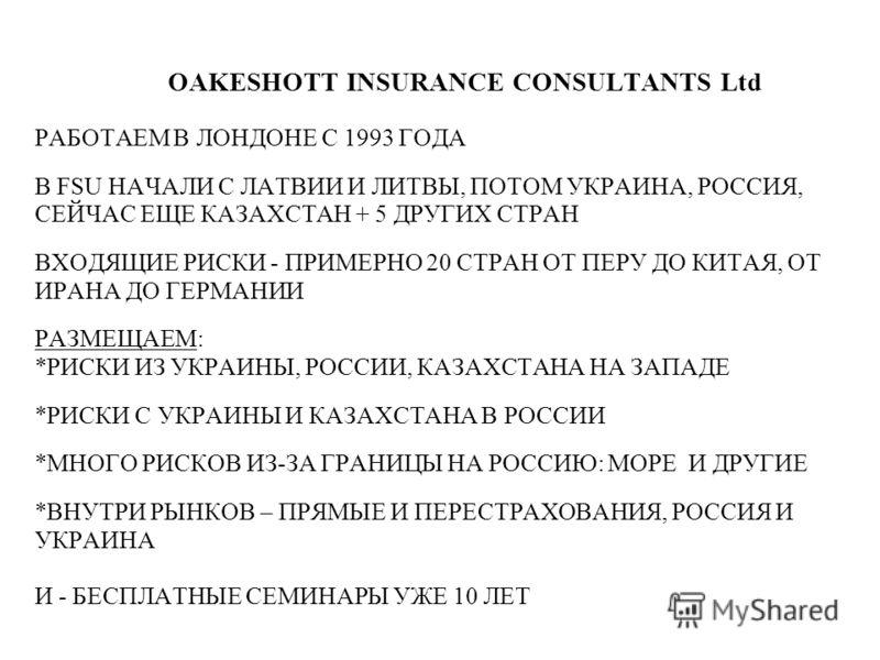 OAKESHOTT INSURANCE CONSULTANTS Ltd РАБОТАЕМ В ЛОНДОНЕ С 1993 ГОДА В FSU НАЧАЛИ С ЛАТВИИ И ЛИТВЫ, ПОТОМ УКРАИНА, РОССИЯ, СЕЙЧАС ЕЩЕ КАЗАХСТАН + 5 ДРУГИХ СТРАН ВХОДЯЩИЕ РИСКИ - ПРИМЕРНО 20 СТРАН ОТ ПЕРУ ДО КИТАЯ, ОТ ИРАНА ДО ГЕРМАНИИ РАЗМЕЩАЕМ: *РИСКИ