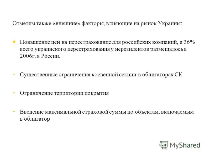 Отметим также «внешние» факторы, влияющие на рынок Украины: Повышение цен на перестрахование для российских компаний, а 36% всего украинского перестрахования у нерезидентов размещалось в 2006г. в России. - Существенные ограничения косвенной секции в