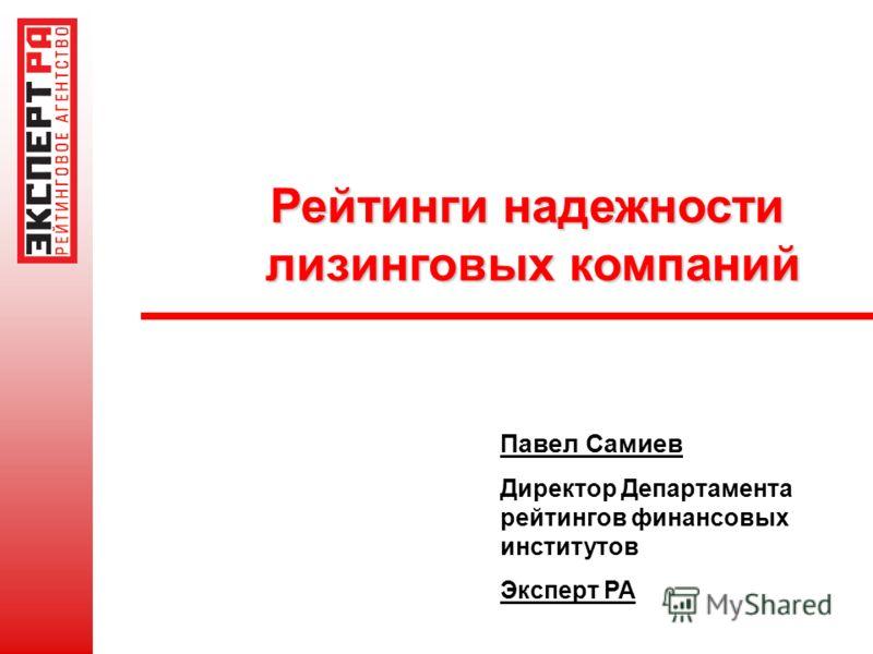 Рейтинги надежности лизинговых компаний лизинговых компаний Павел Самиев Директор Департамента рейтингов финансовых институтов Эксперт РА