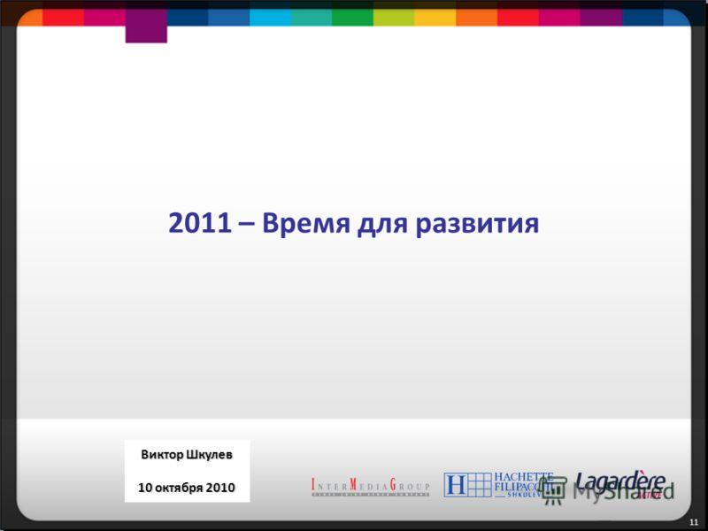 11 September 27, 2010 Victor Shkulev 2011 – Время для развития Виктор Шкулев 10 октября 2010