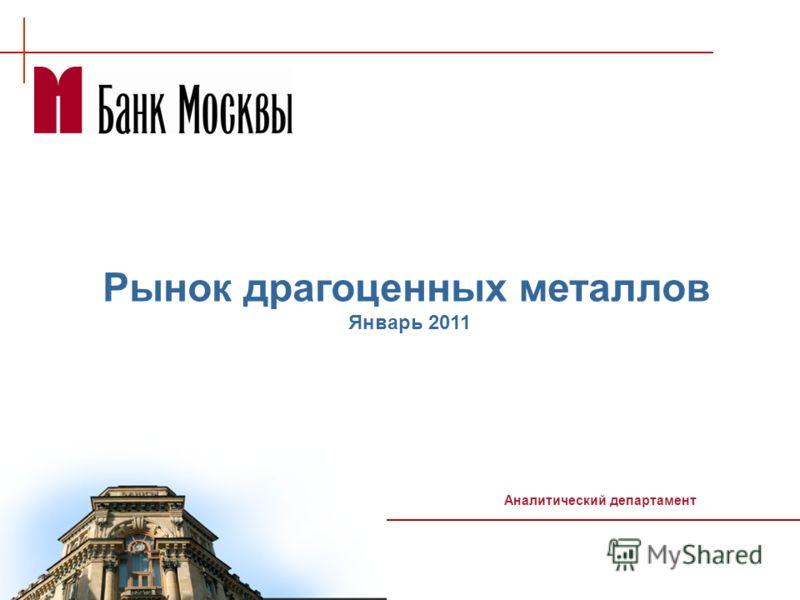 Рынок драгоценных металлов Январь 2011 Аналитический департамент
