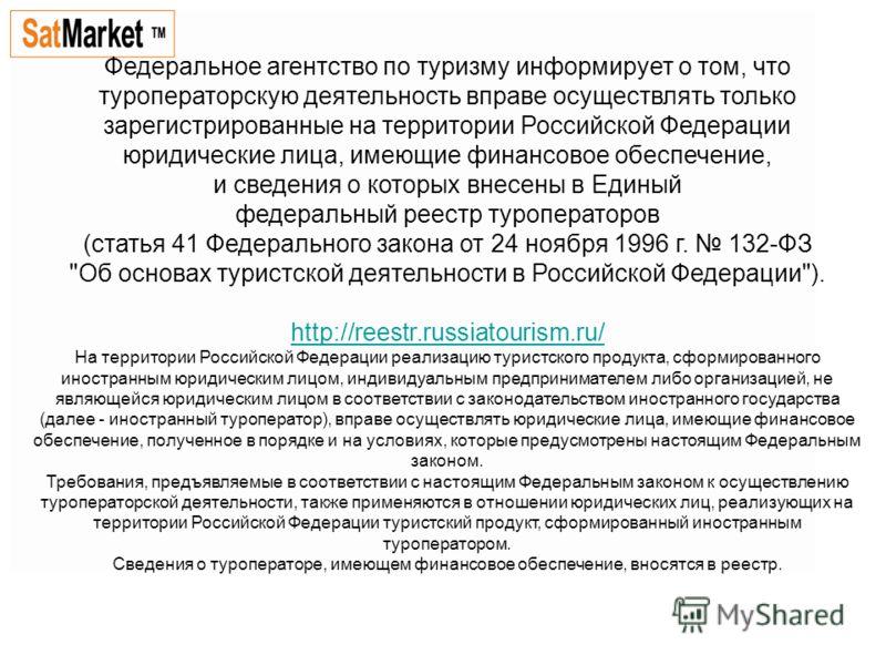 Федеральное агентство по туризму информирует о том, что туроператорскую деятельность вправе осуществлять только зарегистрированные на территории Российской Федерации юридические лица, имеющие финансовое обеспечение, и сведения о которых внесены в Еди