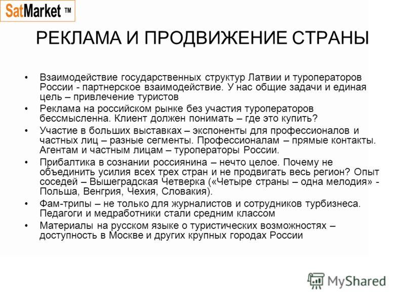 РЕКЛАМА И ПРОДВИЖЕНИЕ СТРАНЫ Взаимодействие государственных структур Латвии и туроператоров России - партнерское взаимодействие. У нас общие задачи и единая цель – привлечение туристов Реклама на российском рынке без участия туроператоров бессмысленн