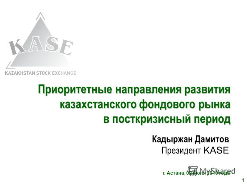Приоритетные направления развития казахстанского фондового рынка в посткризисный период Кадыржан Дамитов Президент KASE г. Астана, 02 июля 2010 года 1