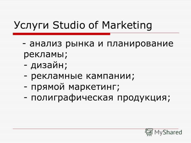 Услуги Studio of Marketing - анализ рынка и планирование рекламы; - дизайн; - рекламные кампании; - прямой маркетинг; - полиграфическая продукция;