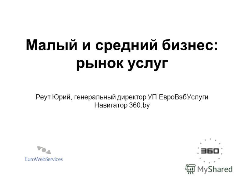 Малый и средний бизнес: рынок услуг Реут Юрий, генеральный директор УП ЕвроВэбУслуги Навигатор 360.by
