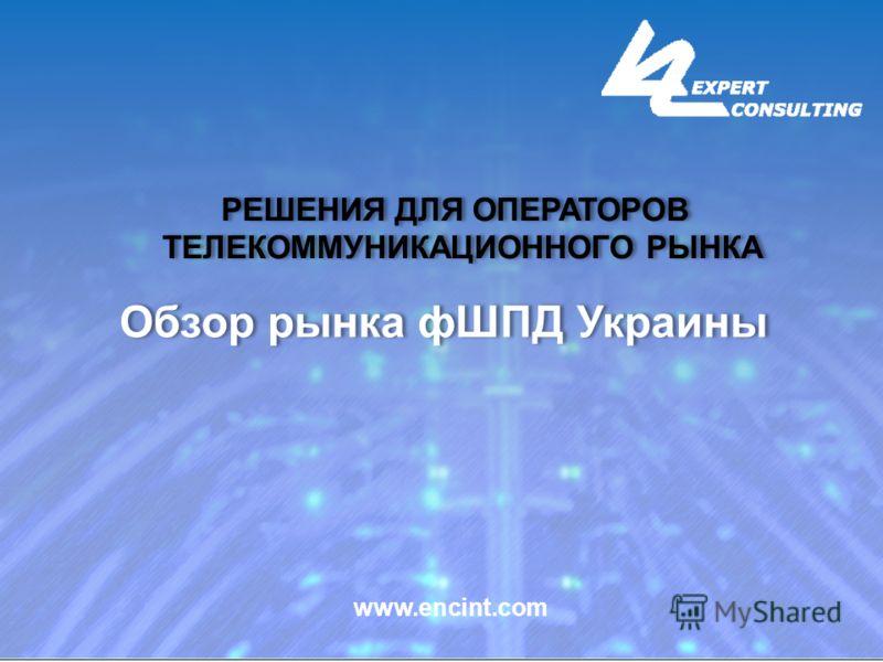 РЕШЕНИЯ ДЛЯ ОПЕРАТОРОВ ТЕЛЕКОММУНИКАЦИОННОГО РЫНКА РЕШЕНИЯ ДЛЯ ОПЕРАТОРОВ ТЕЛЕКОММУНИКАЦИОННОГО РЫНКА www.encint.com Обзор рынка фШПД Украины