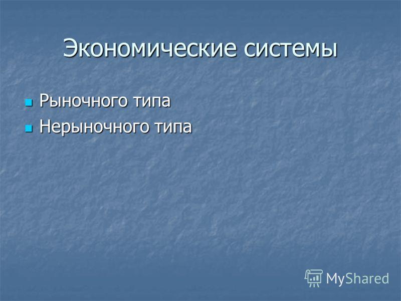 Экономические системы Рыночного типа Рыночного типа Нерыночного типа Нерыночного типа