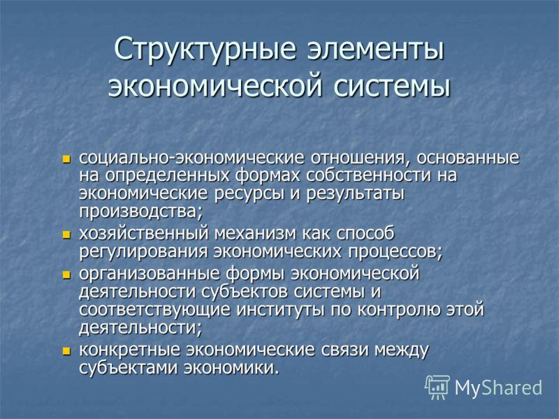 Структурные элементы экономической системы социально-экономические отношения, основанные на определенных формах собственности на экономические ресурсы и результаты производства; социально-экономические отношения, основанные на определенных формах соб
