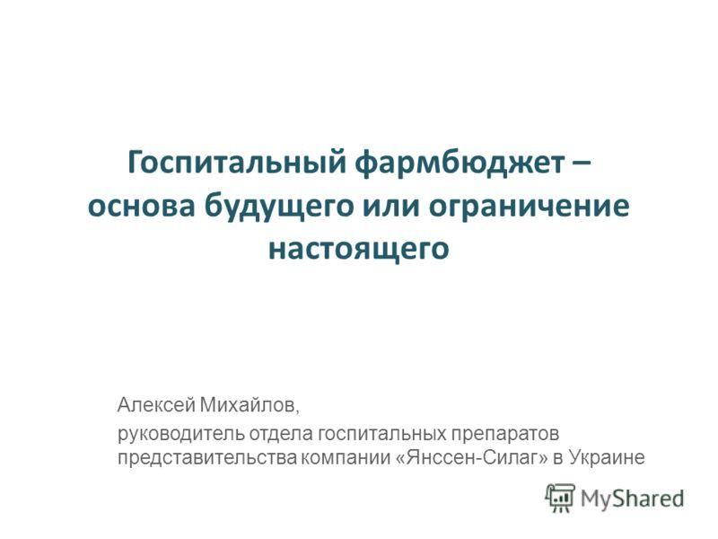 Госпитальный фармбюджет – основа будущего или ограничение настоящего Алексей Михайлов, руководитель отдела госпитальных препаратов представительства компании «Янссен-Силаг» в Украине