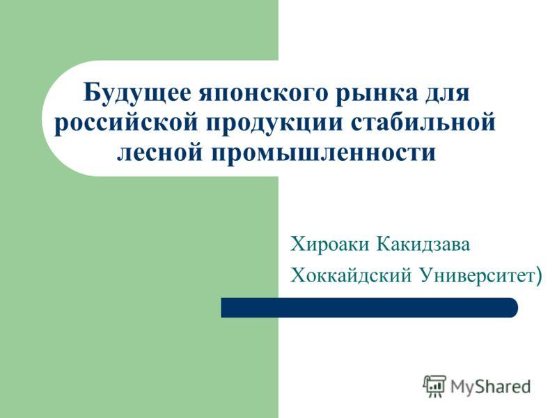 Будущее японского рынка для российской продукции стабильной лесной промышленности Хироаки Какидзава Хоккайдский Университет )