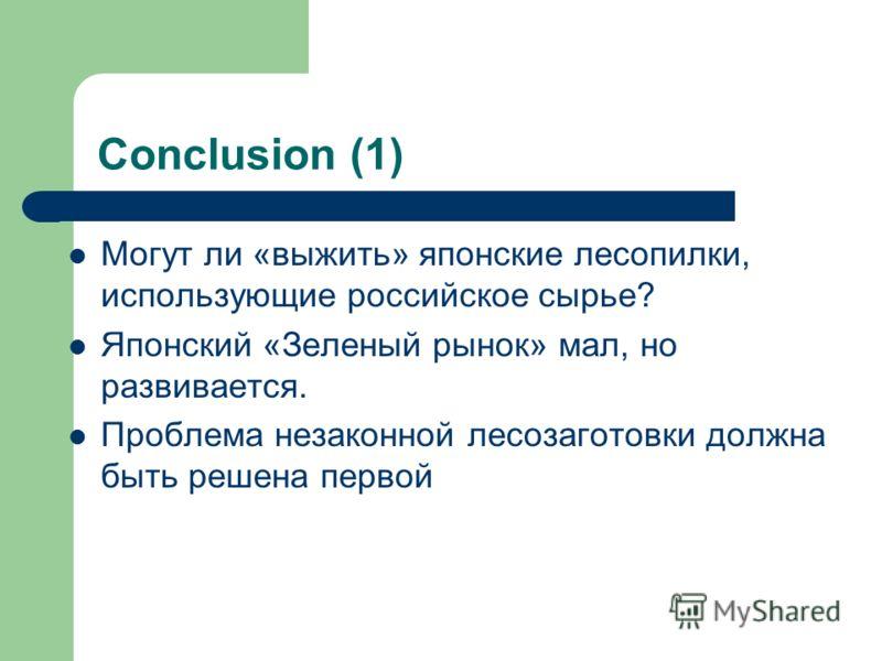 Conclusion (1) Могут ли «выжить» японские лесопилки, использующие российское сырье? Японский «Зеленый рынок» мал, но развивается. Проблема незаконной лесозаготовки должна быть решена первой