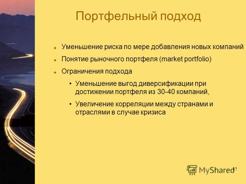 17 Портфельный подход Уменьшение риска по мере добавления новых компаний Понятие рыночного портфеля (market portfolio) Ограничения подхода Уменьшение выгод диверсификации при достижении портфеля из 30-40 компаний, Увеличение корреляции между странами