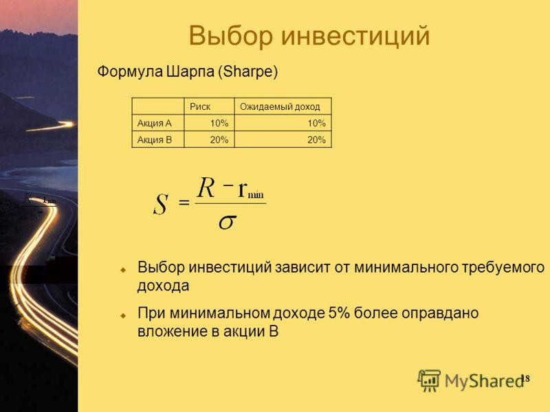 18 Выбор инвестиций Формула Шарпа (Sharpe) Выбор инвестиций зависит от минимального требуемого дохода При минимальном доходе 5% более оправдано вложение в акции В РискОжидаемый доход Акция А10% Акция В20%