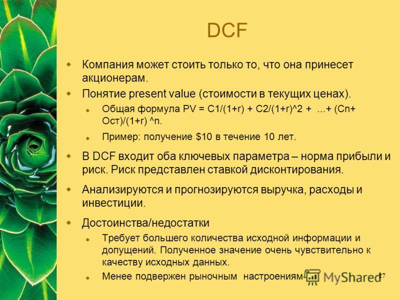 27 DCF Компания может стоить только то, что она принесет акционерам. Понятие present value (стоимости в текущих ценах). Общая формула PV = C1/(1+r) + C2/(1+r)^2 +...+ (Cn+ Ост)/(1+r) ^n. Пример: получение $10 в течение 10 лет. В DCF входит оба ключев