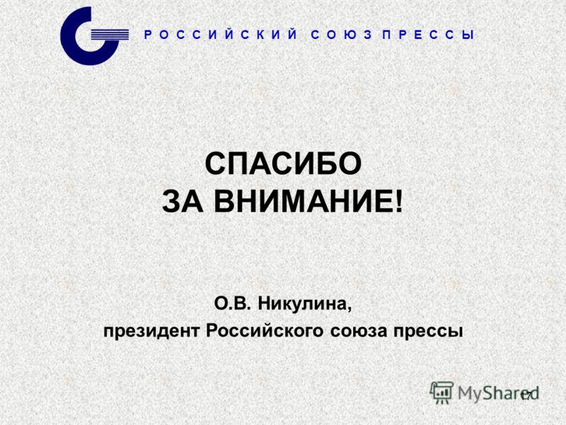 Р О С С И Й С К И Й С О Ю З П Р Е С С Ы 17 СПАСИБО ЗА ВНИМАНИЕ! О.В. Никулина, президент Российского союза прессы