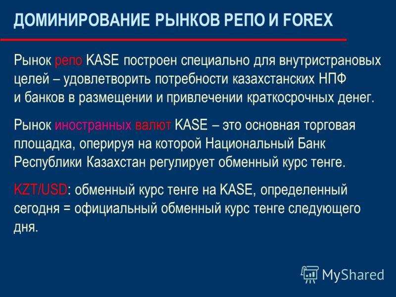 ДОМИНИРОВАНИЕ РЫНКОВ РЕПО И FOREX Рынок репо KASE построен специально для внутристрановых целей – удовлетворить потребности казахстанских НПФ и банков в размещении и привлечении краткосрочных денег. Рынок иностранных валют KASE – это основная торгова
