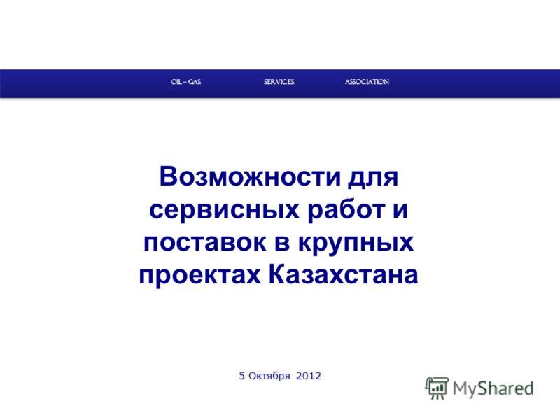 Возможности для сервисных работ и поставок в крупных проектах Казахстана SERVICES OIL – GAS ASSOCIATION 5 Октября 2012