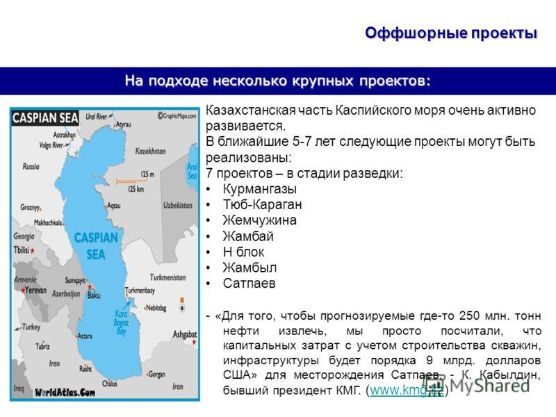 На подходе несколько крупных проектов: Казахстанская часть Каспийского моря очень активно развивается. В ближайшие 5-7 лет следующие проекты могут быть реализованы: 7 проектов – в стадии разведки: Курмангазы Тюб-Караган Жемчужина Жамбай Н блок Жамбыл