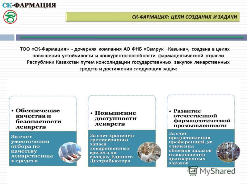 ТОО « СК - Фармация » - дочерняя компания АО ФНБ « Самрук – Казына », создана в целях повышения устойчивости и конкурентоспособности фармацевтической отрасли Республики Казахстан путем консолидации государственных закупок лекарственных средств и дост