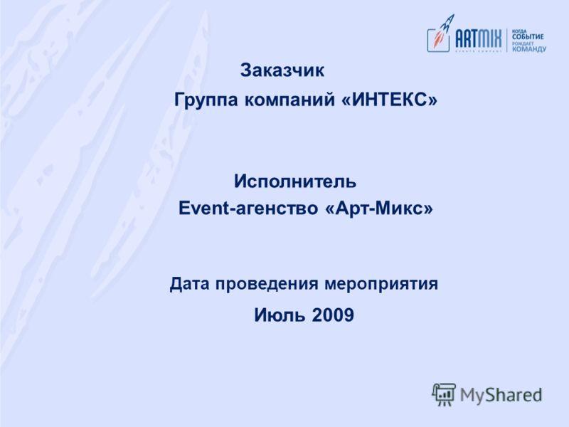 Заказчик Группа компаний «ИНТЕКС» Исполнитель Event-агенство «Арт-Микс» Дата проведения мероприятия Июль 2009