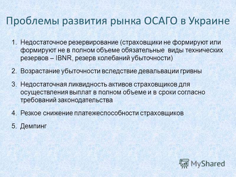 Проблемы развития рынка ОСАГО в Украине 1.Недостаточное резервирование (страховщики не формируют или формируют не в полном объеме обязательные виды технических резервов – IBNR, резерв колебаний убыточности) 2.Возрастание убыточности вследствие деваль
